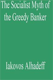 The Socialist Myth of the Greedy Banker by Alhadeff, Iakovos