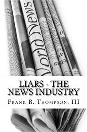 LIARS - News Industry : What Happens Whe... Volume 1 by Thompson, Frank, B.
