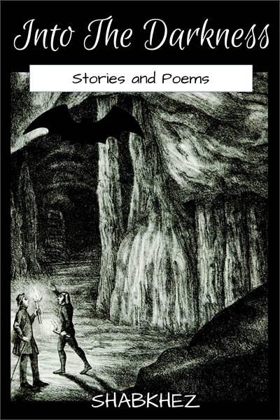 Into the Darkness : Stories & Poems by Shabkhez: Hibah, Savez, Ibreez, Zorez, Areez, Nauk...