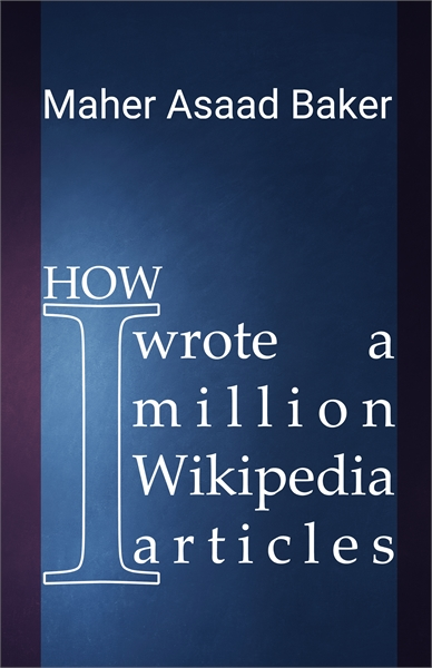 How I wrote a million Wikipedia articles by Baker, Maher, Asaad