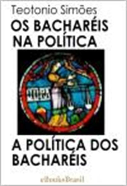 Os Bacharéis na Política — A Política do... by Neto, Teotonio, Simões, Ph.D.